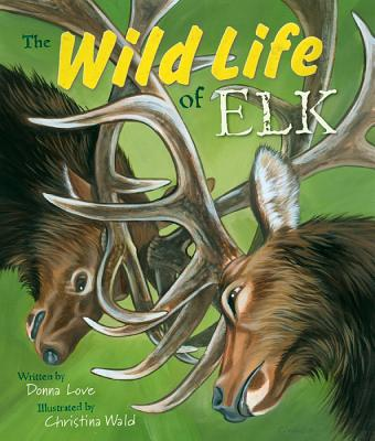 The Wild Life of Elk By Love, Donna/ Wald, Christina (ILT)